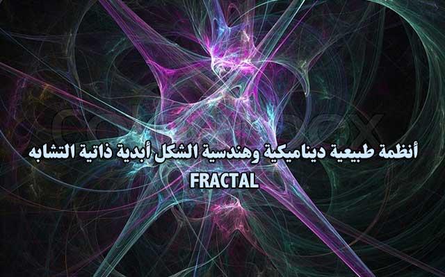 أنظمة طبيعية ديناميكية وهندسية الشكل أبدية ذاتية التشابه - FRACTAL